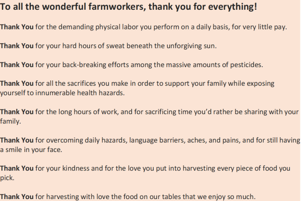 To all the wonderful farmworkers, thank you for everything!  Thank You for the demanding physical labor you perform on a daily basis, for very little pay.   Thank You for your hard hours of sweat beneath the unforgiving sun.    Thank You for your back-breaking efforts among the massive amounts of pesticides.  Thank You for all the sacrifices you make in order to support your family while exposing yourself to innumerable health hazards.  Thank You for the long hours of work, and for sacrificing time you'd rather be sharing with your family.  Thank You for overcoming daily hazards, language barriers, aches, and pains, and for still having a smile in your face.  Thank You for your kindness and for the love you put into harvesting every piece of food you pick.  Thank You for harvesting with love the food on our tables that we enjoy so much.